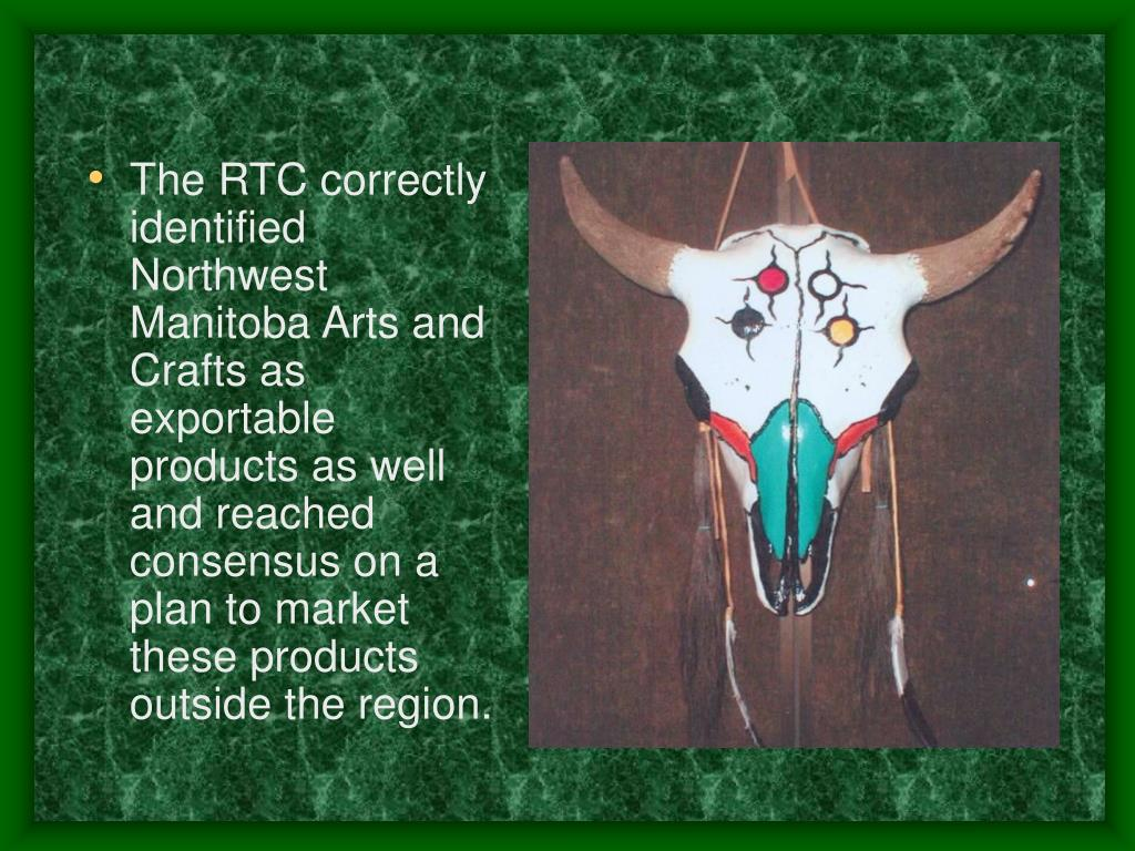 The RTC correctly identified Northwest Manitoba Arts and Crafts as exportable products as well and reached consensus on a plan to market these products outside the region.
