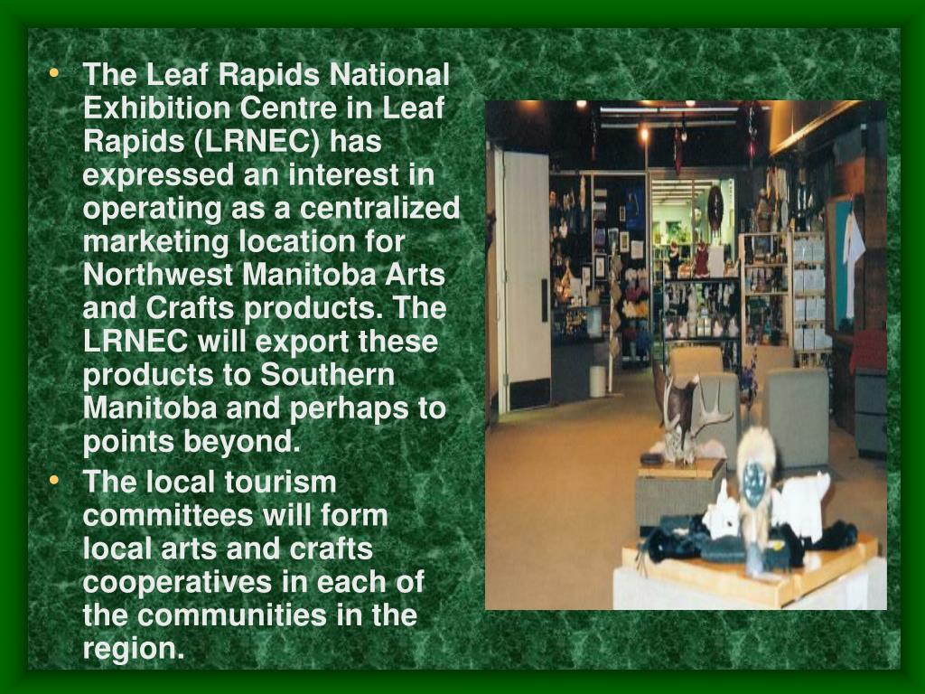 The Leaf Rapids National Exhibition Centre in Leaf Rapids (LRNEC) has expressed an interest in operating as a centralized marketing location for Northwest Manitoba Arts and Crafts products. The LRNEC will export these products to Southern Manitoba and perhaps to points beyond.