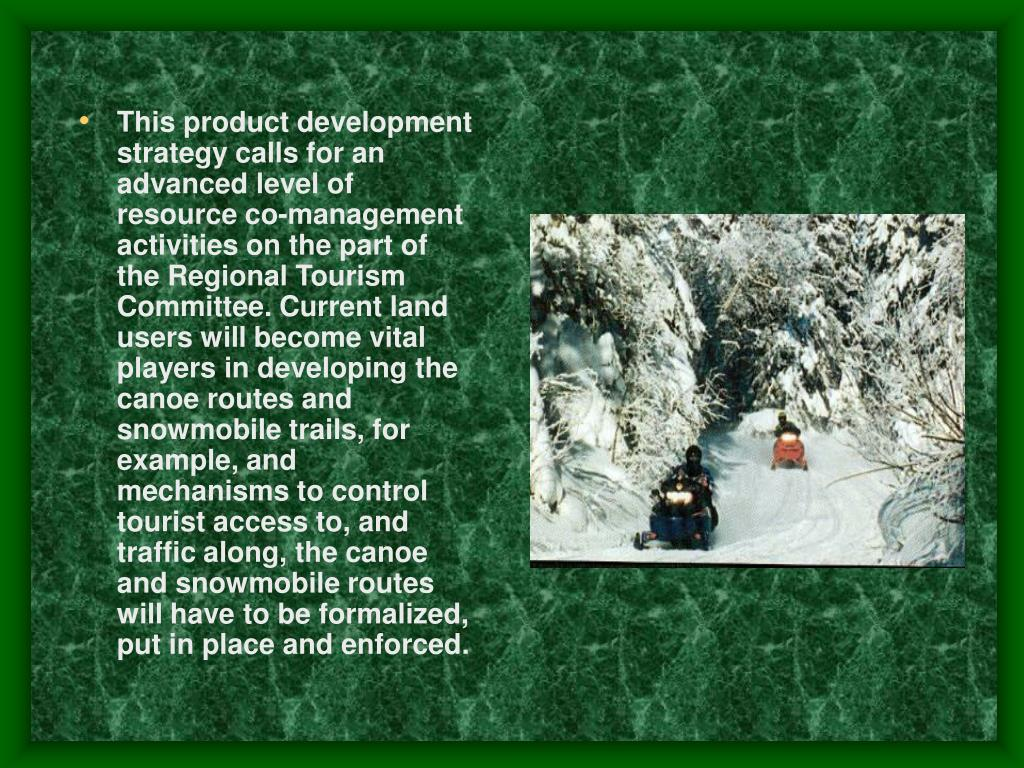 This product development strategy calls for an advanced level of resource co-management activities on the part of the Regional Tourism Committee. Current land users will become vital players in developing the canoe routes and snowmobile trails, for example, and mechanisms to control tourist access to, and traffic along, the canoe and snowmobile routes will have to be formalized, put in place and enforced.