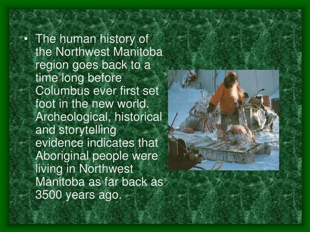 The human history of the Northwest Manitoba region goes back to a time long before Columbus ever first set foot in the new world. Archeological, historical and storytelling evidence indicates that Aboriginal people were living in Northwest Manitoba as far back as 3500 years ago.