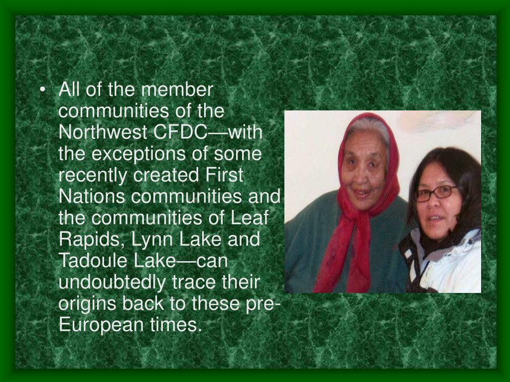 All of the member communities of the Northwest CFDC—with the exceptions of some recently created First Nations communities and the communities of Leaf Rapids, Lynn Lake and Tadoule Lake—can undoubtedly trace their origins back to these pre-European times.