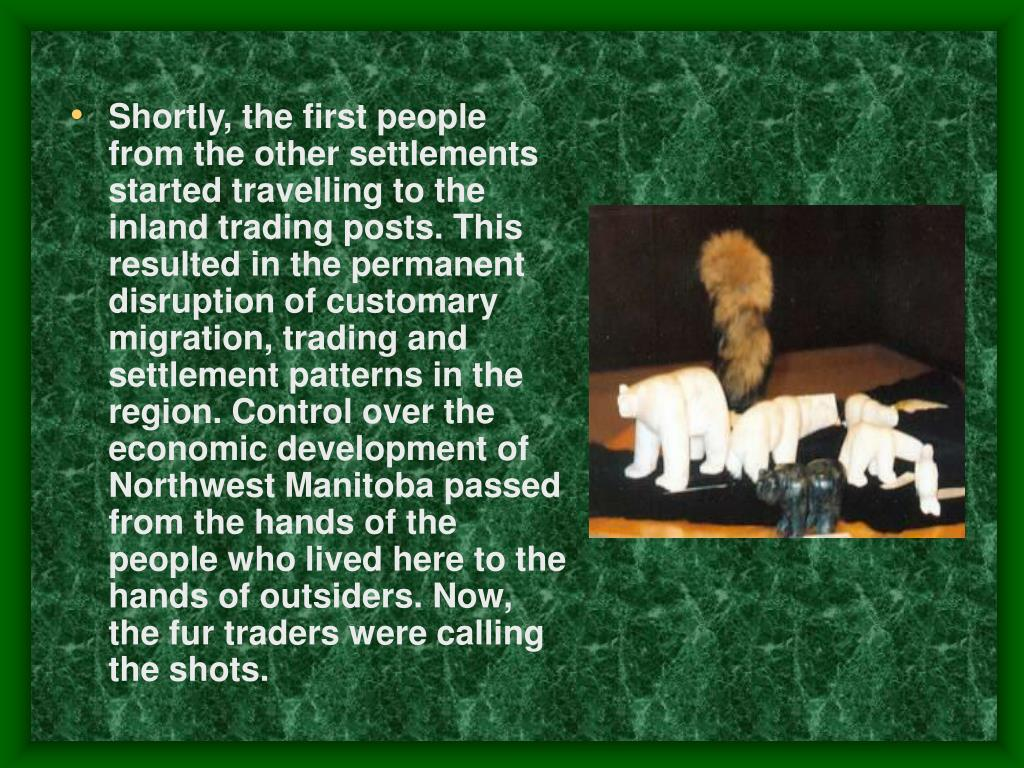 Shortly, the first people from the other settlements started travelling to the inland trading posts. This resulted in the permanent disruption of customary migration, trading and settlement patterns in the region. Control over the economic development of Northwest Manitoba passed from the hands of the people who lived here to the hands of outsiders. Now, the fur traders were calling the shots.