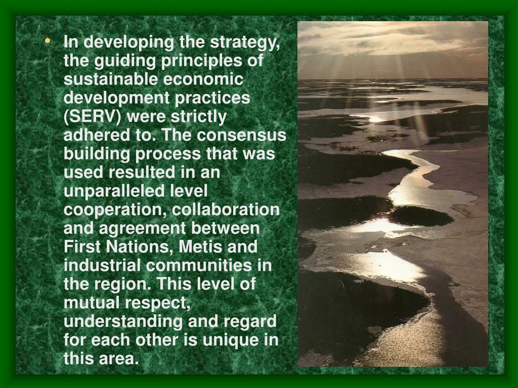 In developing the strategy, the guiding principles of sustainable economic development practices (SERV) were strictly adhered to. The consensus building process that was used resulted in an unparalleled level cooperation, collaboration and agreement between First Nations, Metis and industrial communities in the region. This level of mutual respect, understanding and regard for each other is unique in this area.