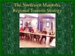 the northwest manitoba regional tourism strategy