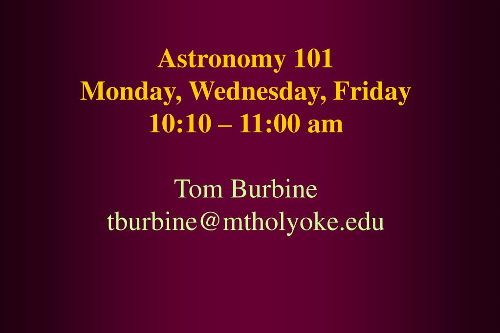 astronomy 101 monday wednesday friday 10 10 11 00 am tom burbine tburbine@mtholyoke edu l.