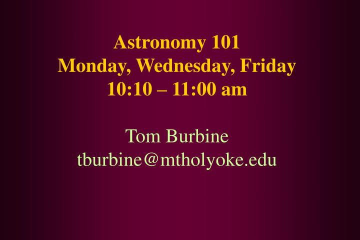 astronomy 101 monday wednesday friday 10 10 11 00 am tom burbine tburbine@mtholyoke edu n.