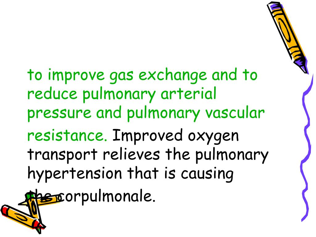 to improve gas exchange and to reduce pulmonary arterial pressure and pulmonary vascular
