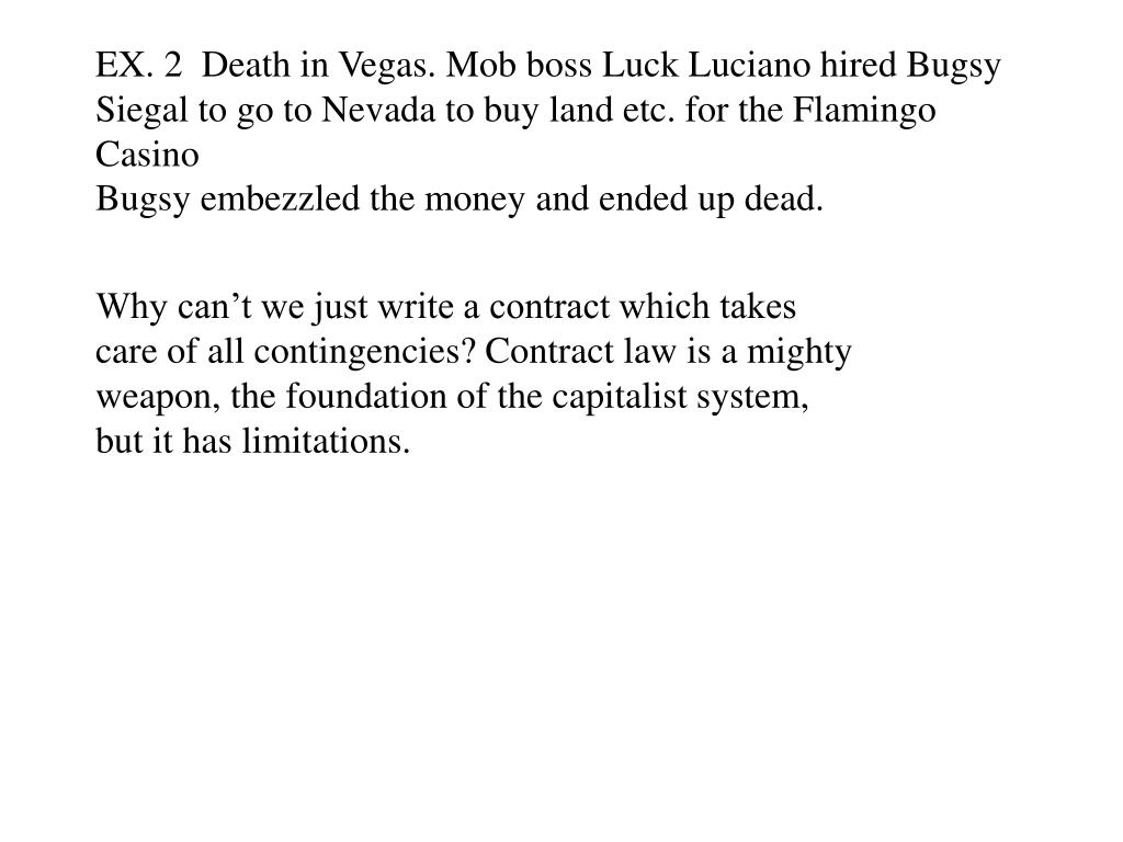 EX. 2  Death in Vegas. Mob boss Luck Luciano hired Bugsy Siegal to go to Nevada to buy land etc. for the Flamingo Casino