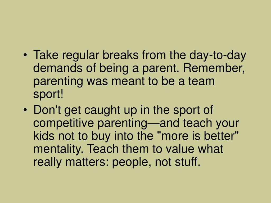 Take regular breaks from the day-to-day demands of being a parent. Remember, parenting was meant to be a team sport!