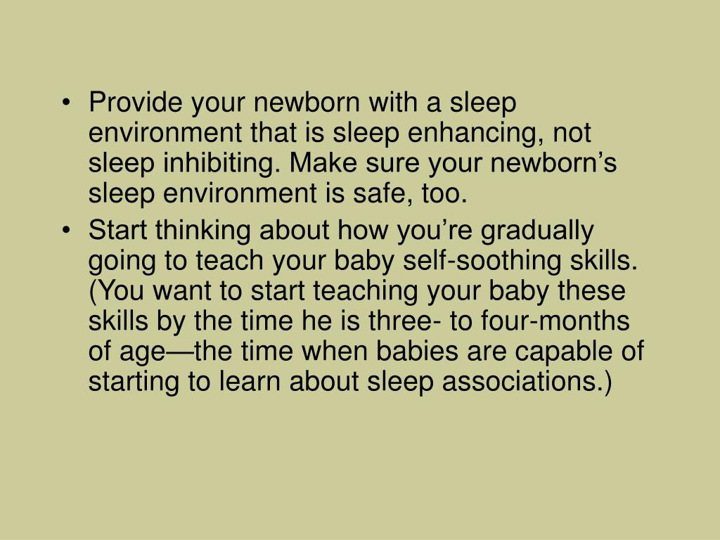 Provide your newborn with a sleep environment that is sleep enhancing, not sleep inhibiting. Make sure your newborn's sleep environment is safe, too.