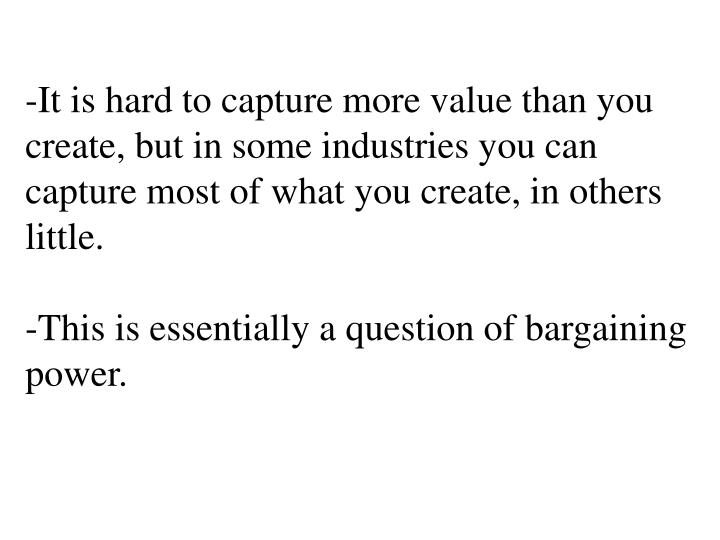-It is hard to capture more value than you create, but in some industries you can capture most of wh...