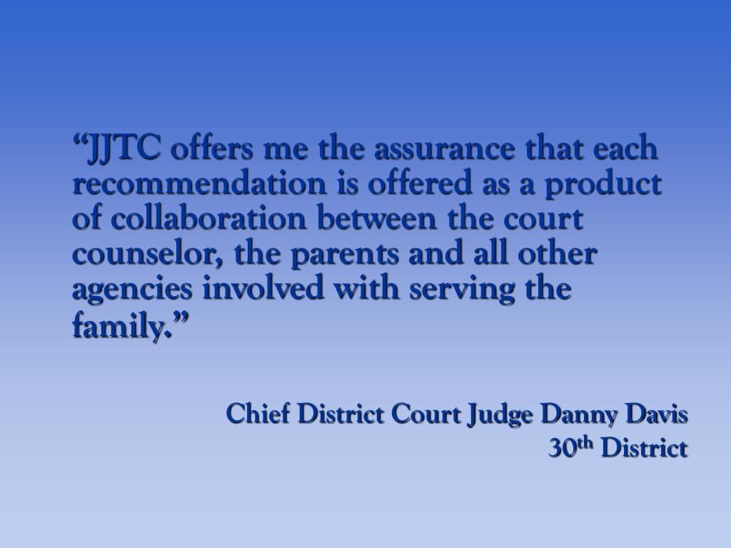 """JJTC offers me the assurance that each recommendation is offered as a product of collaboration between the court counselor, the parents and all other agencies involved with serving the family."""