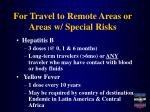 for travel to remote areas or areas w special risks