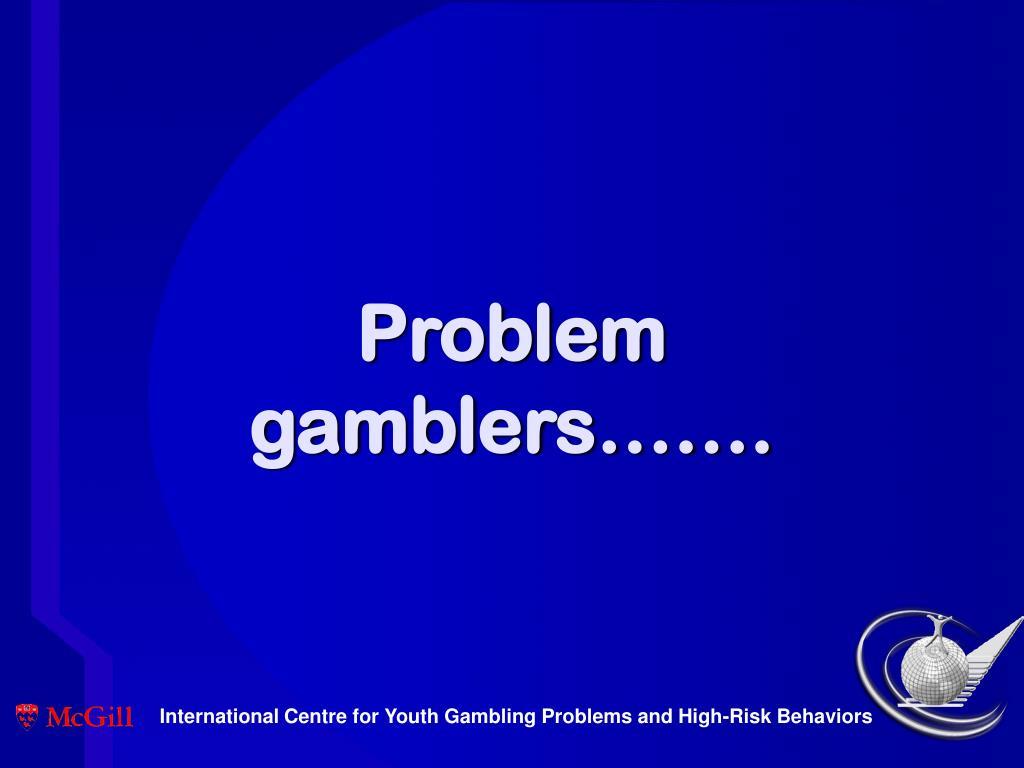 Problem gamblers…….