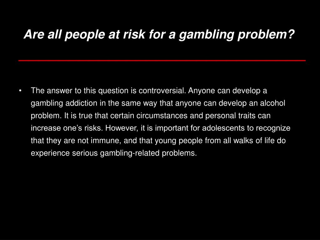 Are all people at risk for a gambling problem?