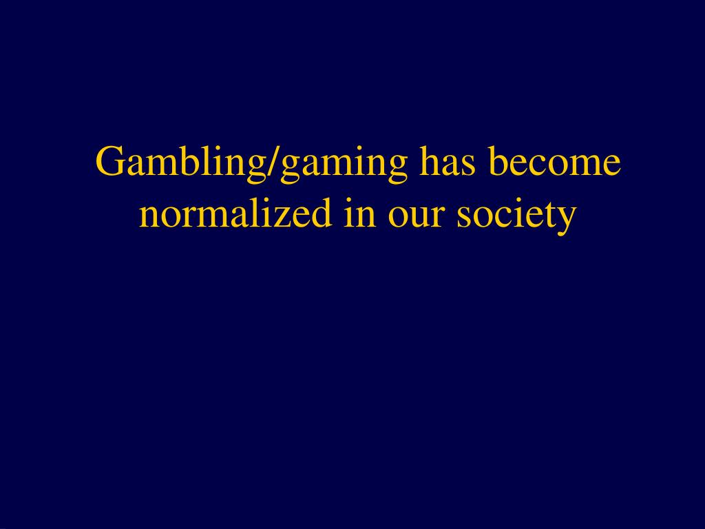 Gambling/gaming has become normalized in our society