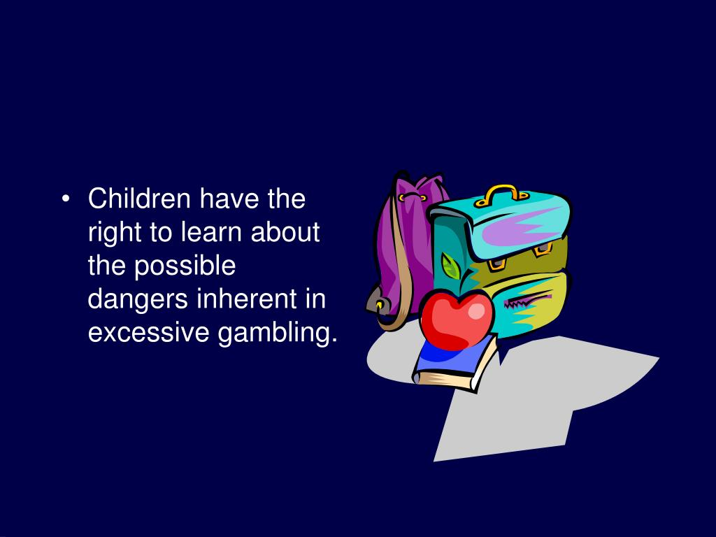 Children have the right to learn about the possible dangers inherent in excessive gambling.