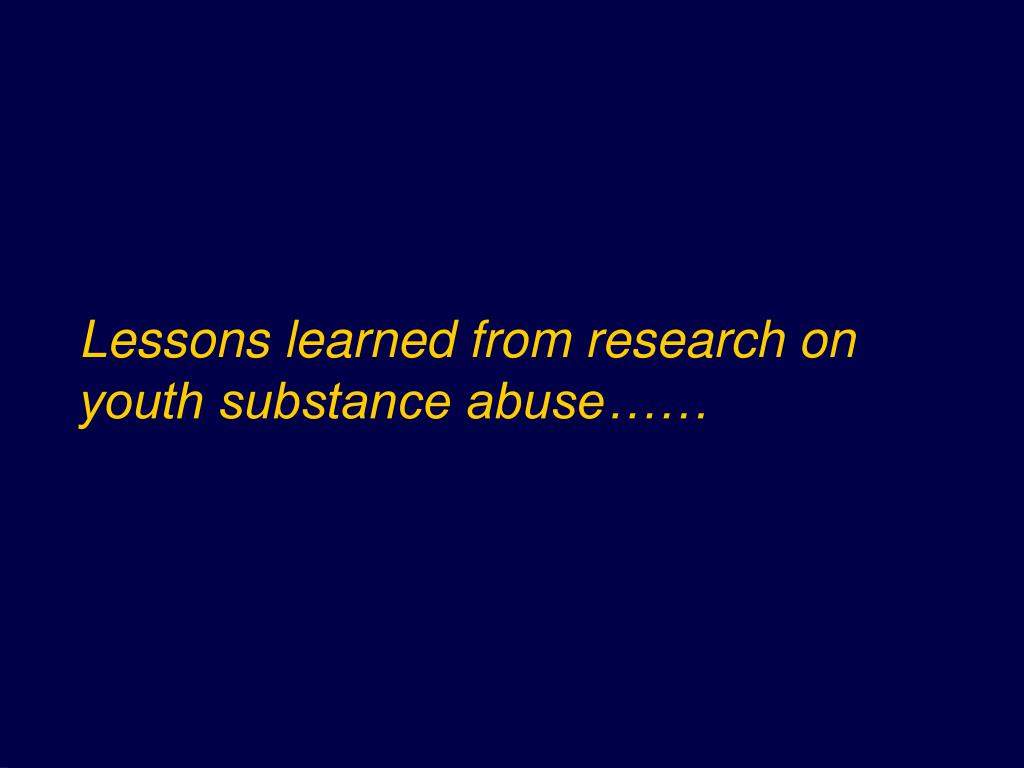 Lessons learned from research on youth substance abuse……