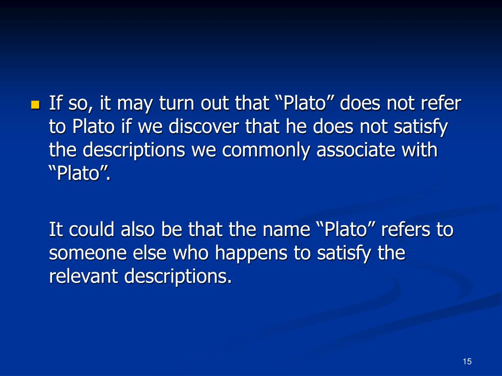 """If so, it may turn out that """"Plato"""" does not refer to Plato if we discover that he does not satisfy the descriptions we commonly associate with """"Plato""""."""