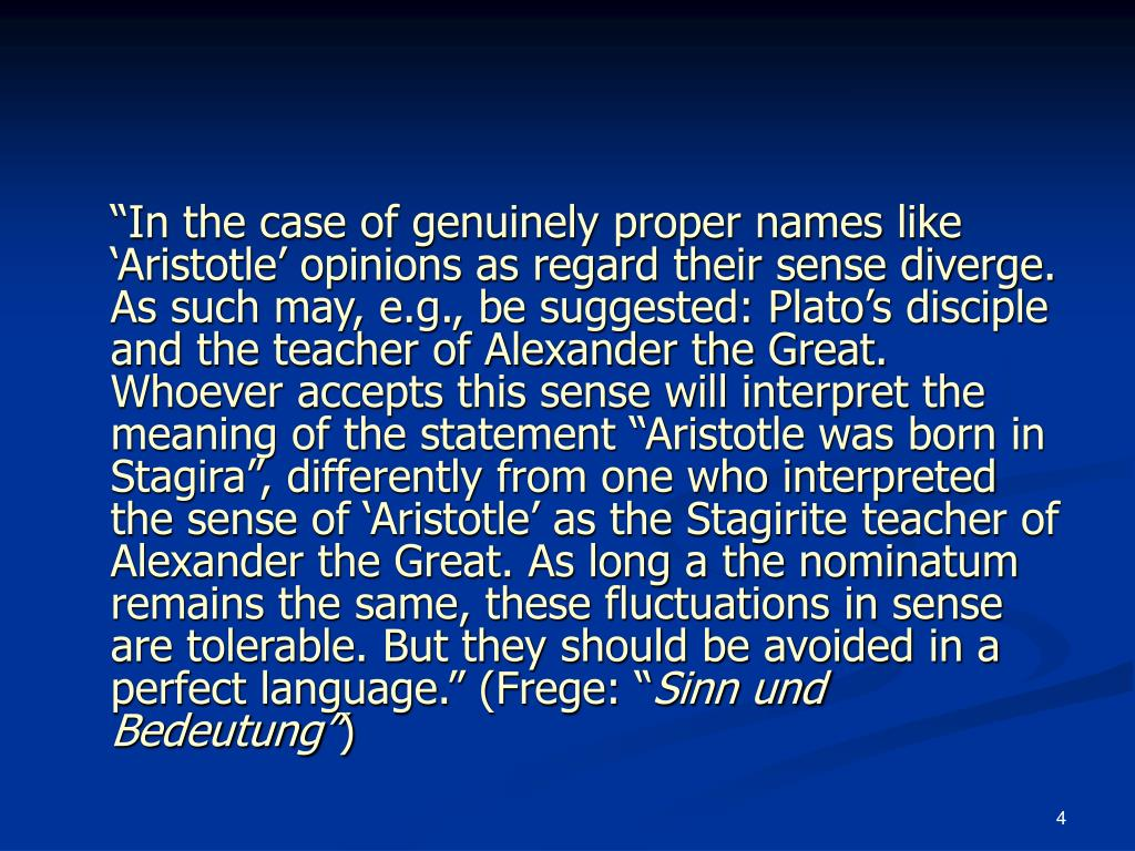 """""""In the case of genuinely proper names like 'Aristotle' opinions as regard their sense diverge. As such may, e.g., be suggested: Plato's disciple and the teacher of Alexander the Great. Whoever accepts this sense will interpret the meaning of the statement """"Aristotle was born in Stagira"""", differently from one who interpreted the sense of 'Aristotle' as the Stagirite teacher of Alexander the Great. As long a the nominatum remains the same, these fluctuations in sense are tolerable. But they should be avoided in a perfect language."""" (Frege: """""""