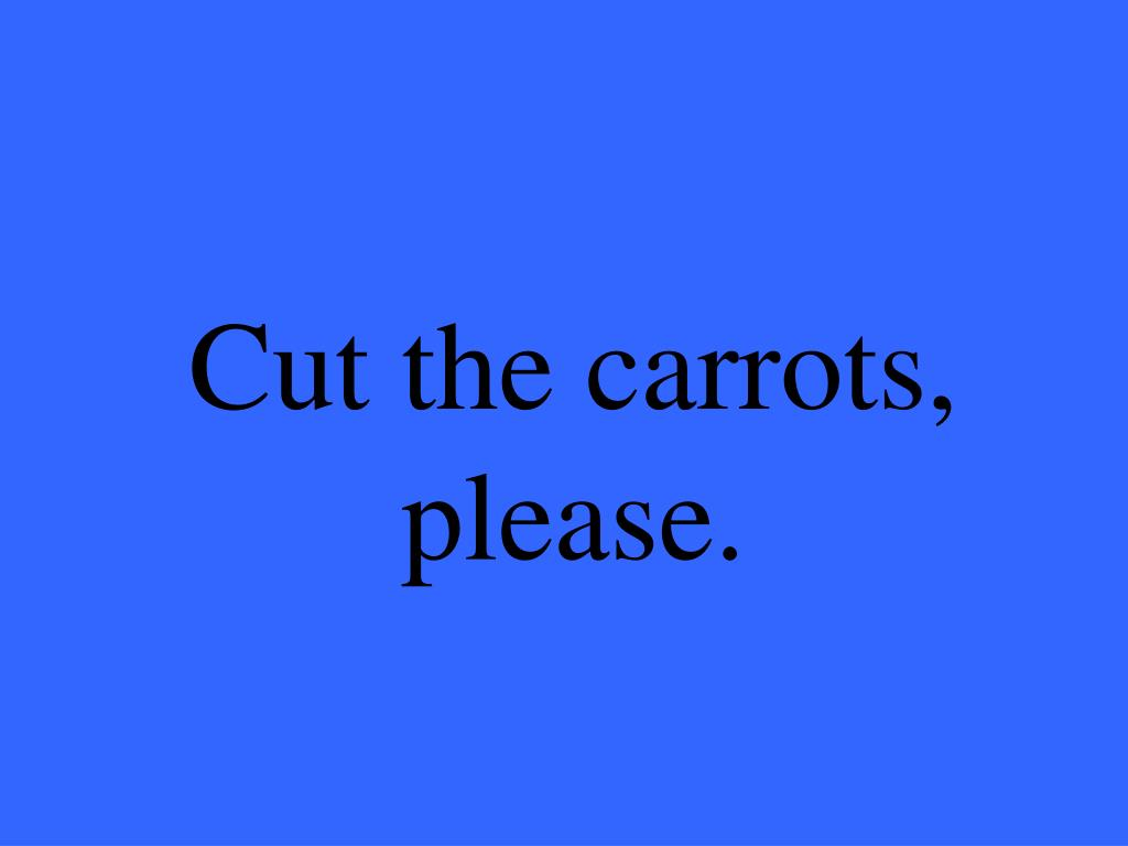 Cut the carrots, please.