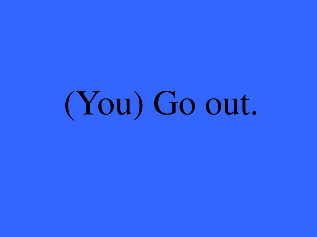 (You) Go out.