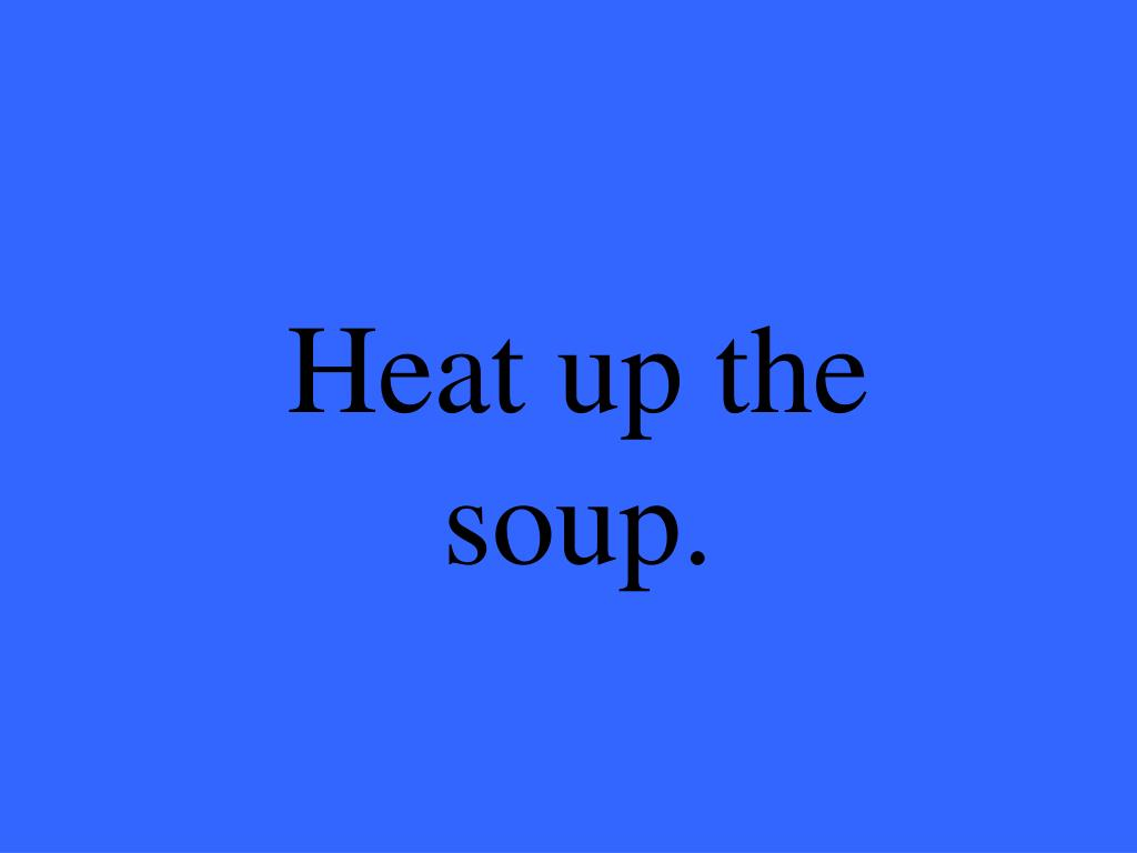 Heat up the soup.