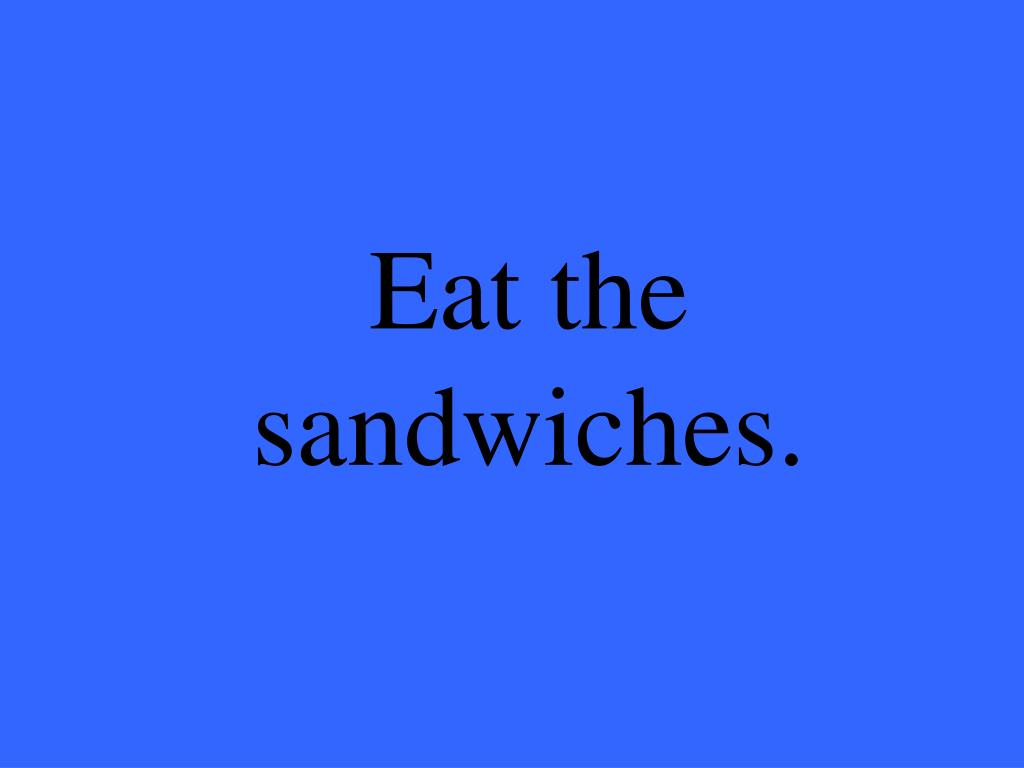 Eat the sandwiches.