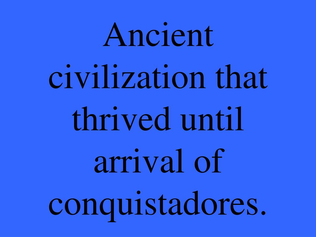 Ancient civilization that thrived until arrival of conquistadores.