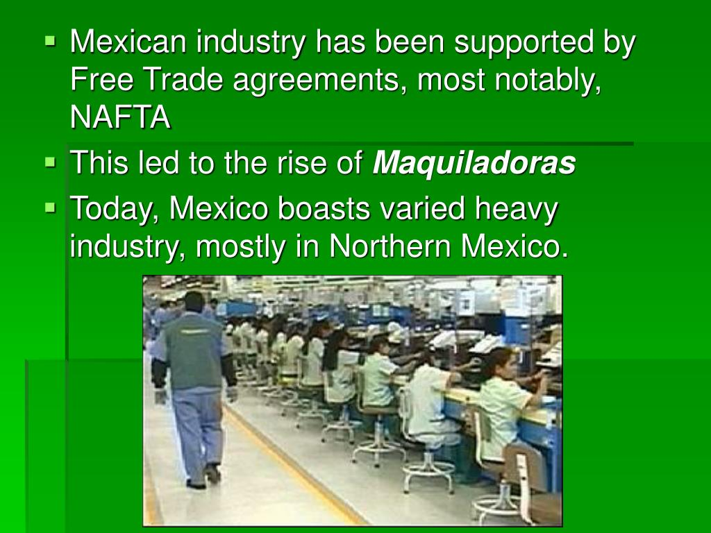 Mexican industry has been supported by Free Trade agreements, most notably, NAFTA