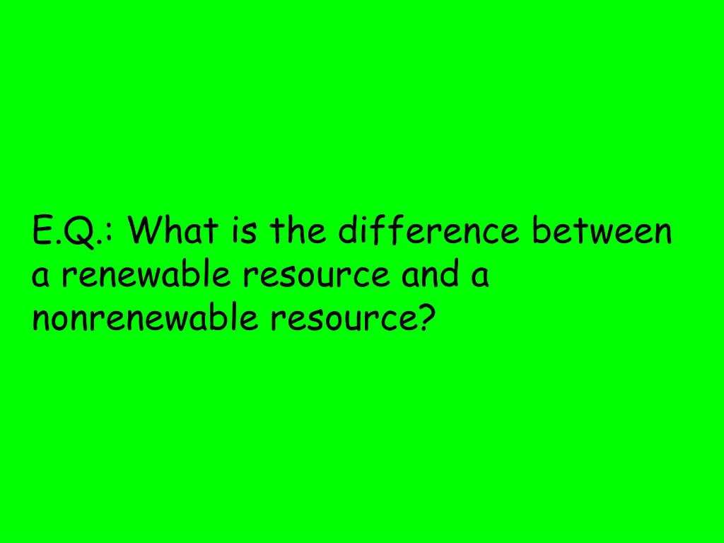 e q what is the difference between a renewable resource and a nonrenewable resource l.