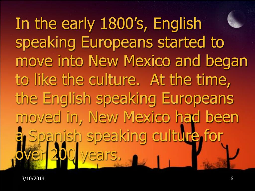 In the early 1800's, English speaking Europeans started to move into New Mexico and began to like the culture.  At the time, the English speaking Europeans moved in, New Mexico had been a Spanish speaking culture for over 200 years.