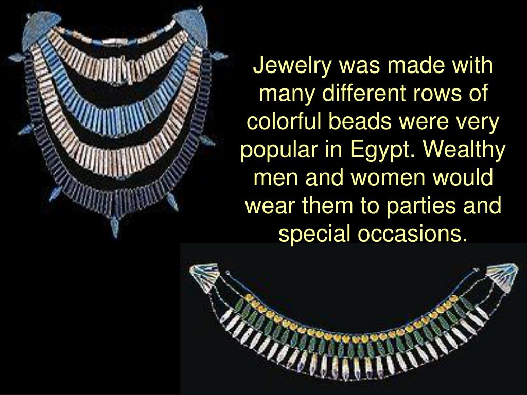 Jewelry was made with many different rows of colorful beads were very popular in Egypt. Wealthy men and women would wear them to parties and special occasions.