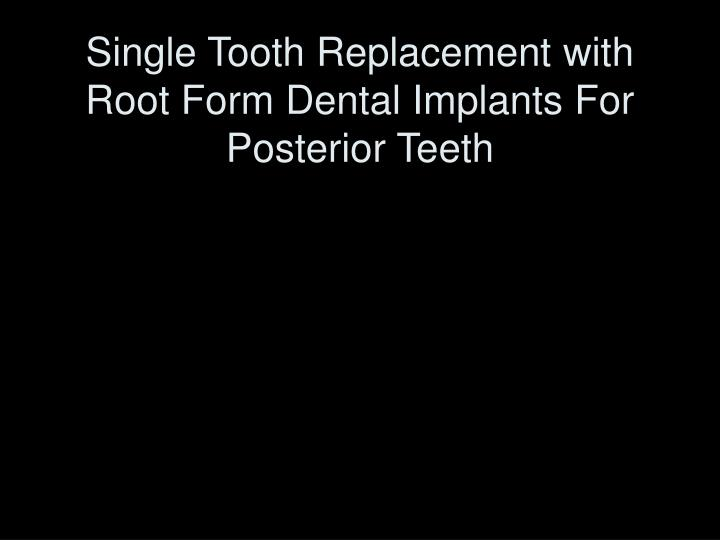 single tooth replacement with root form dental implants for posterior teeth n.