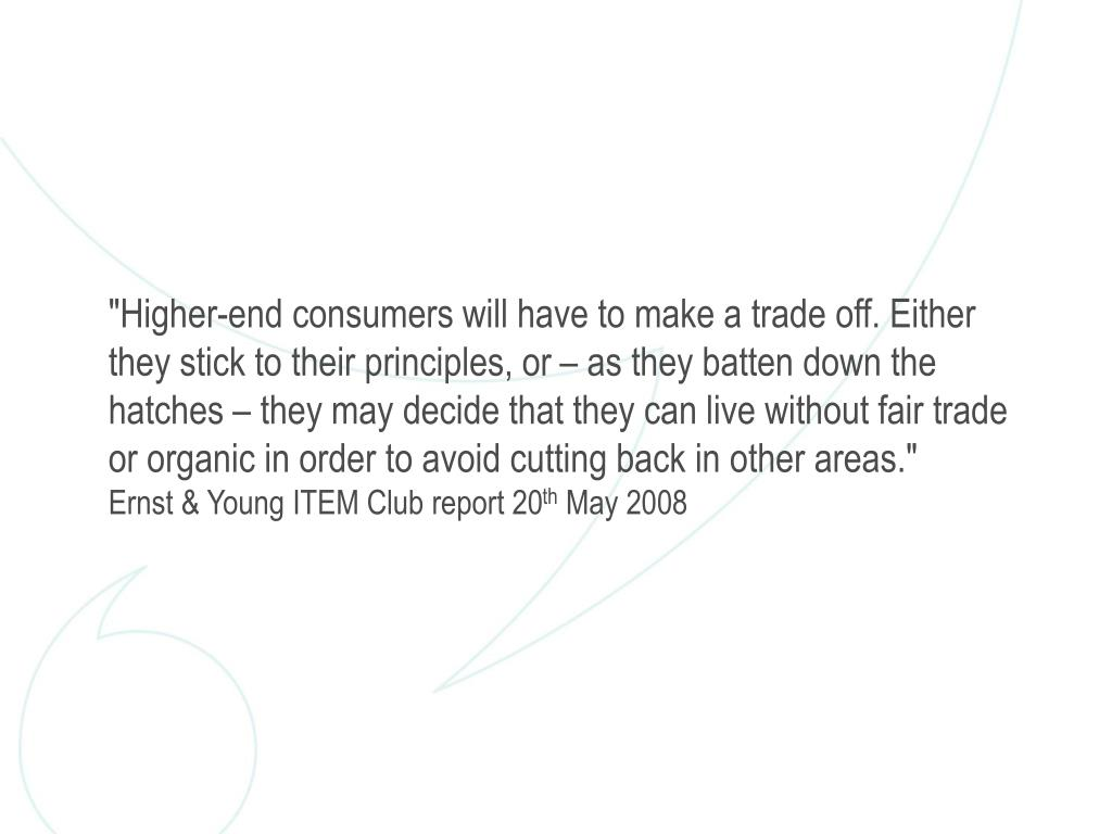 """""""Higher-end consumers will have to make a trade off. Either they stick to their principles, or – as they batten down the hatches – they may decide that they can live without fair trade or organic in order to avoid cutting back in other areas."""""""