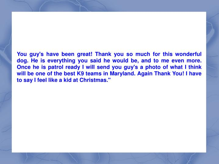 """You guy's have been great! Thank you so much for this wonderful dog. He is everything you said he would be, and to me even more. Once he is patrol ready I will send you guy's a photo of what I think will be one of the best K9 teams in Maryland. Again Thank You! I have to say I feel like a kid at Christmas."""""""