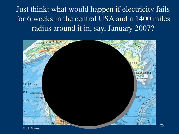 Just think: what would happen if electricity fails for 6 weeks in the central USA and a 1400 miles
