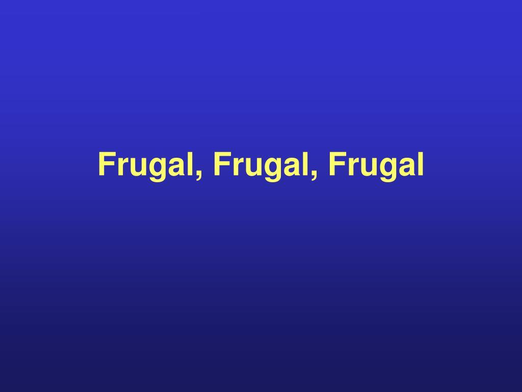 Frugal, Frugal, Frugal