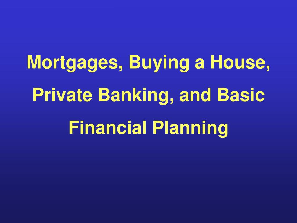 Mortgages, Buying a House, Private Banking, and Basic Financial Planning