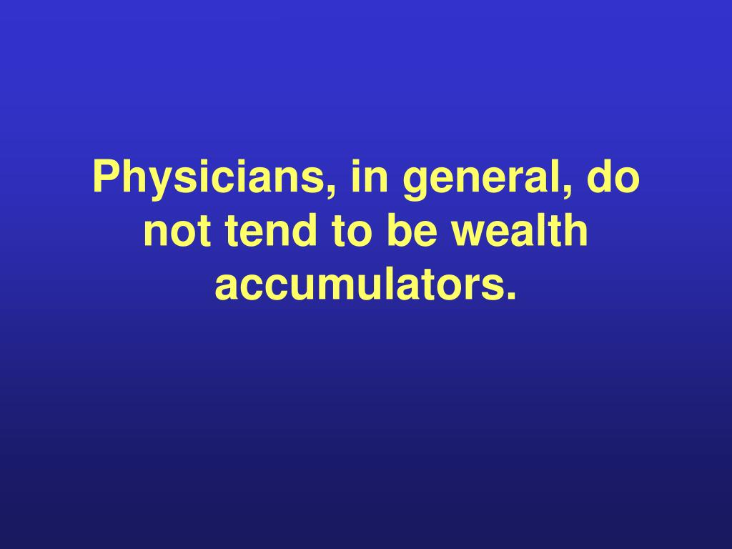 Physicians, in general, do not tend to be wealth accumulators.