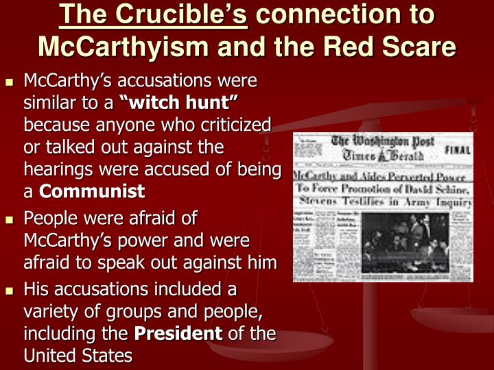 comparing the crucible and the red scare At the time of its first performance, in january of 1953, critics and cast alike perceived the crucible as a direct attack on mccarthyism (the policy of sniffing out communists) its comparatively short run, compared with those of miller's other works, was blamed on anti-communist fervor.