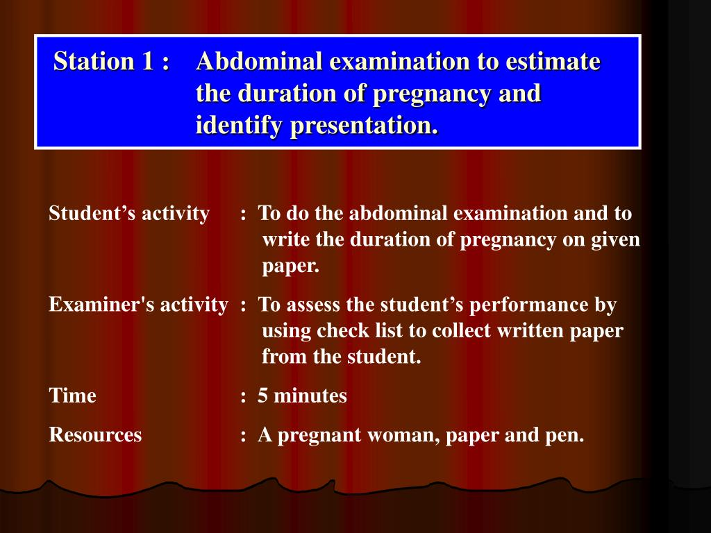 Station 1 : 	Abdominal examination to estimate 			the duration of pregnancy and 				identify presentation.