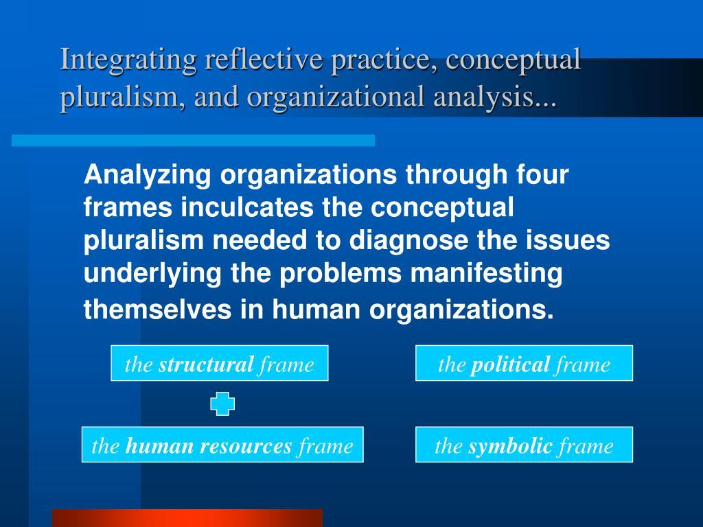 Integrating reflective practice, conceptual pluralism, and organizational analysis...