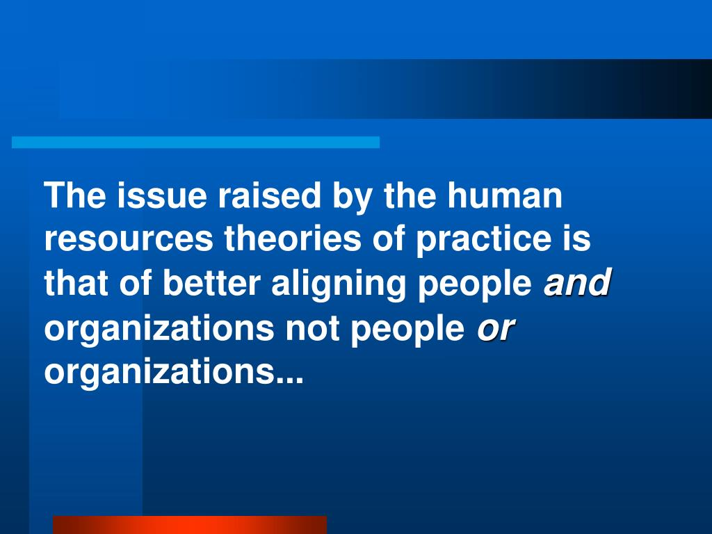 The issue raised by the human resources theories of practice is that of better aligning people