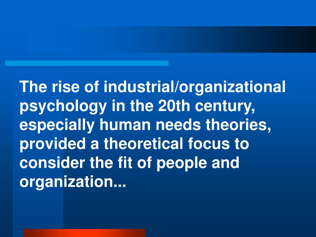 The rise of industrial/organizational psychology in the 20th century, especially human needs theories, provided a theoretical focus to consider the fit of people and organization...