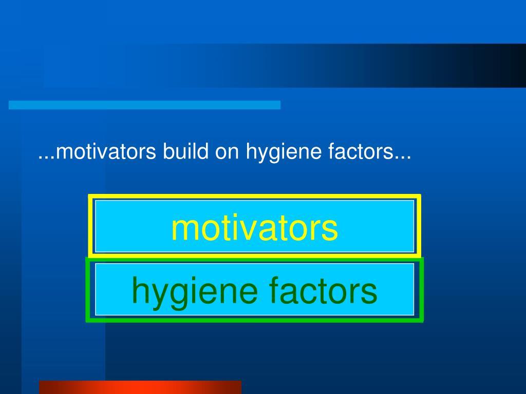 ...motivators build on hygiene factors...