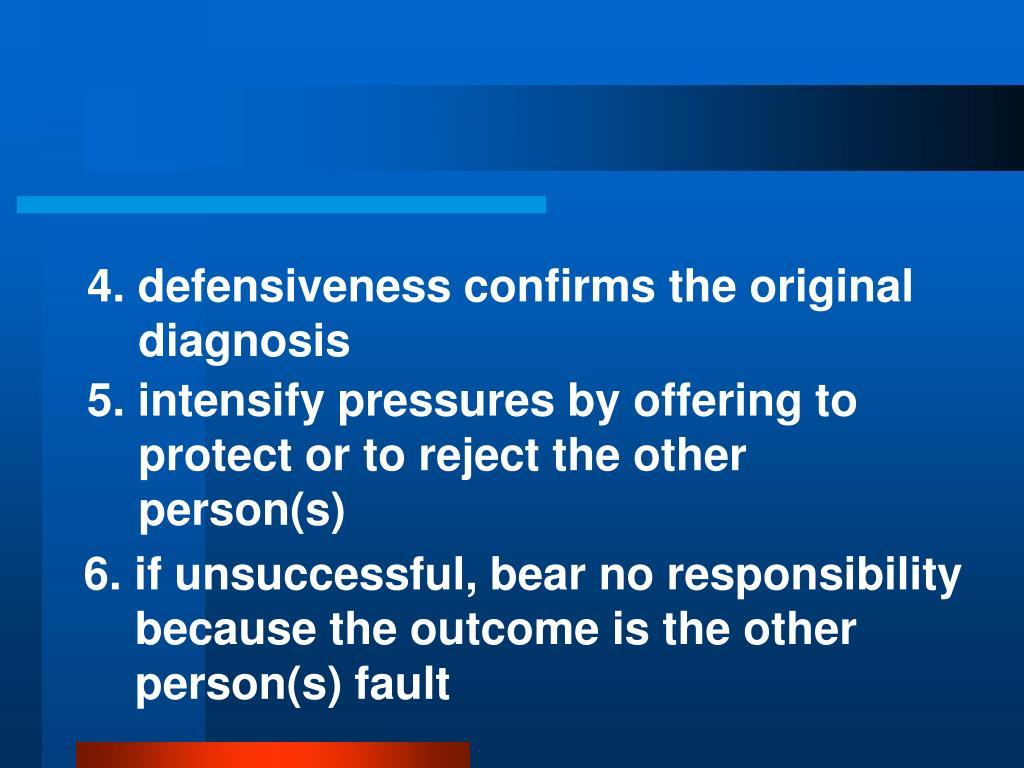 4. defensiveness confirms the original diagnosis