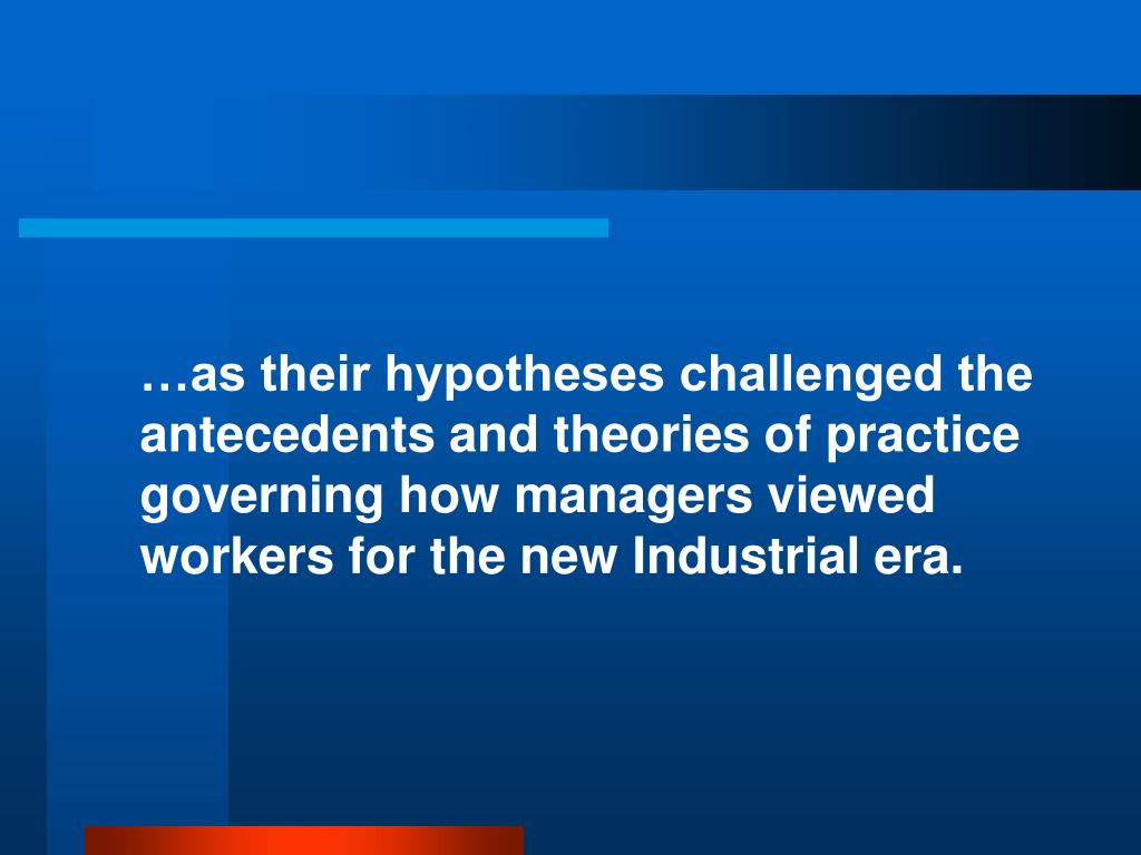 …as their hypotheses challenged the antecedents and theories of practice governing how managers viewed workers for the new Industrial era.