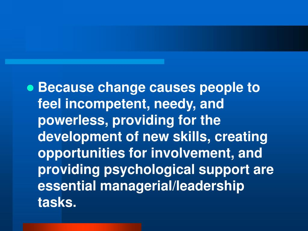 Because change causes people to feel incompetent, needy, and powerless, providing for the development of new skills, creating opportunities for involvement, and providing psychological support are essential managerial/leadership tasks.