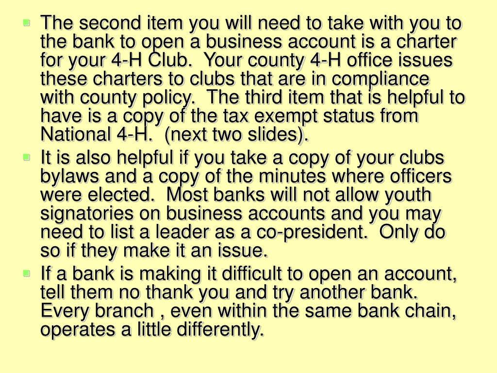 The second item you will need to take with you to the bank to open a business account is a charter for your 4-H Club.  Your county 4-H office issues these charters to clubs that are in compliance with county policy.  The third item that is helpful to have is a copy of the tax exempt status from National 4-H.  (next two slides).